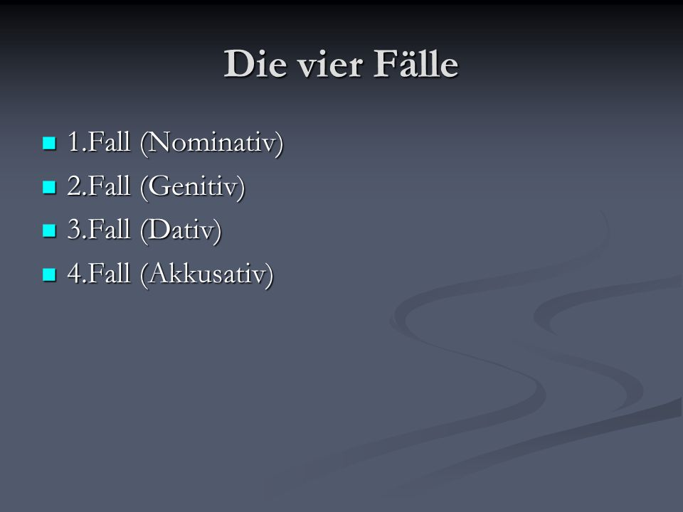 Die vier Fälle 1.Fall (Nominativ) 1.Fall (Nominativ) 2.Fall (Genitiv) 2.Fall (Genitiv) 3.Fall (Dativ) 3.Fall (Dativ) 4.Fall (Akkusativ) 4.Fall (Akkusa