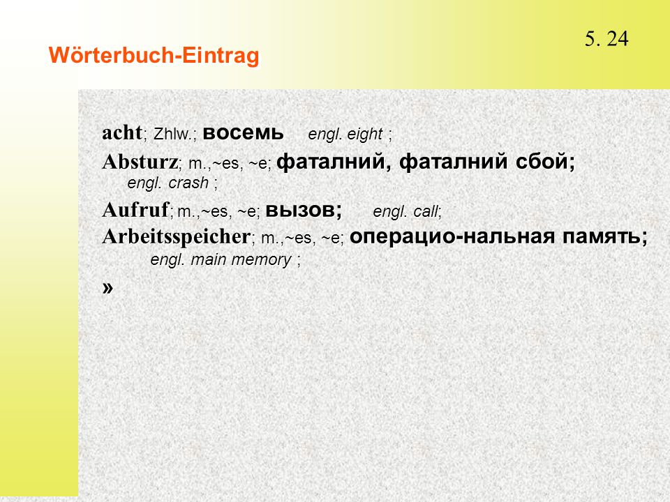 5. 24 Wörterbuch-Eintrag acht ; Zhlw.; восемь  engl. eight ; Absturz ; m.,~es, ~e; фаталний, фаталний сбой; engl. crash ; Aufruf ; m.,~es, ~e; вызов;