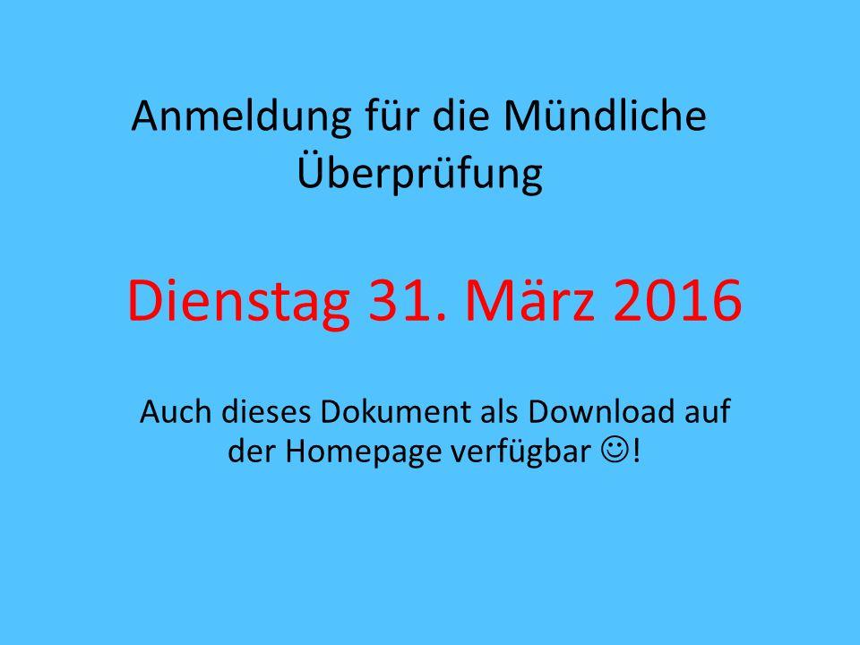 Anmeldung für die Mündliche Überprüfung Dienstag 31. März 2016 Auch dieses Dokument als Download auf der Homepage verfügbar !