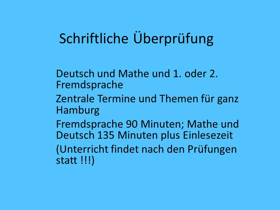 Schriftliche Überprüfung Deutsch und Mathe und 1. oder 2. Fremdsprache Zentrale Termine und Themen für ganz Hamburg Fremdsprache 90 Minuten; Mathe und