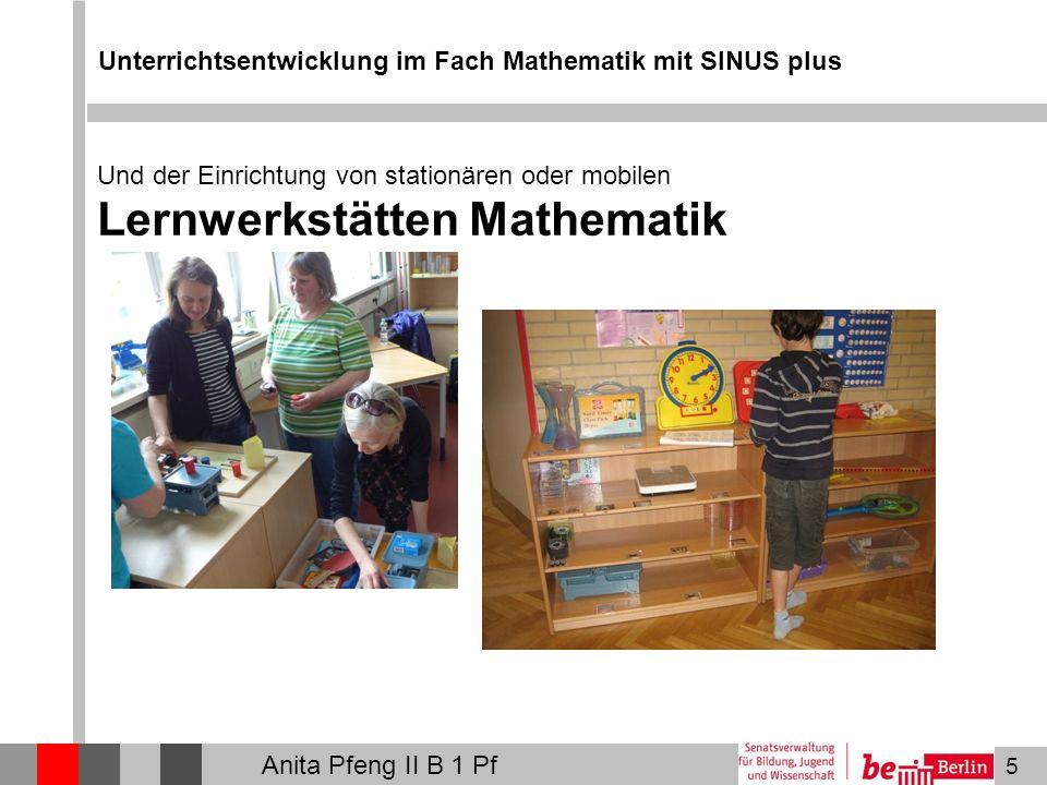 5 Unterrichtsentwicklung im Fach Mathematik mit SINUS plus Und der Einrichtung von stationären oder mobilen Lernwerkstätten Mathematik Anita Pfeng II B 1 Pf