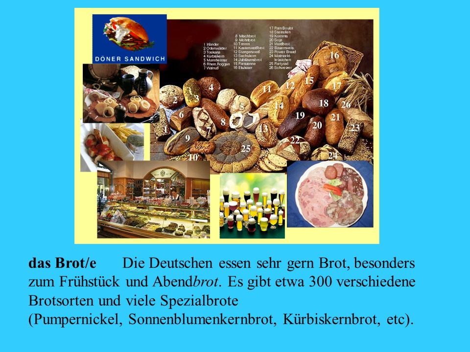 das Brot/eDie Deutschen essen sehr gern Brot, besonders zum Frühstück und Abendbrot. Es gibt etwa 300 verschiedene Brotsorten und viele Spezialbrote (