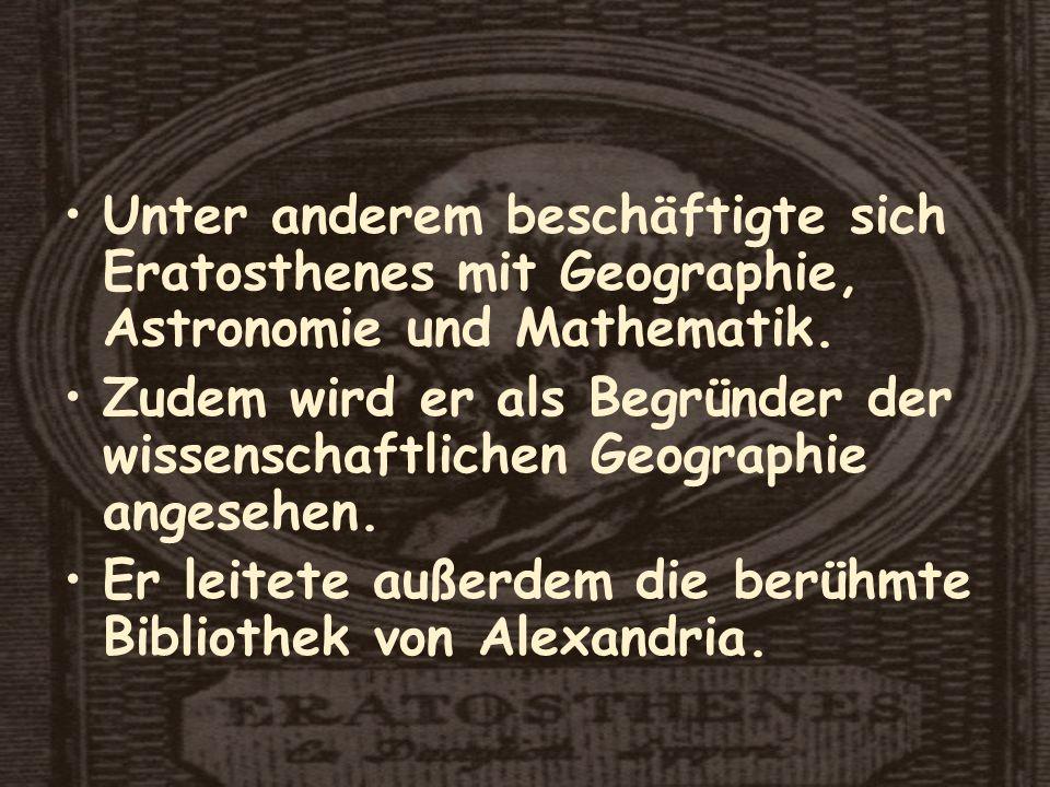 Unter anderem beschäftigte sich Eratosthenes mit Geographie, Astronomie und Mathematik.