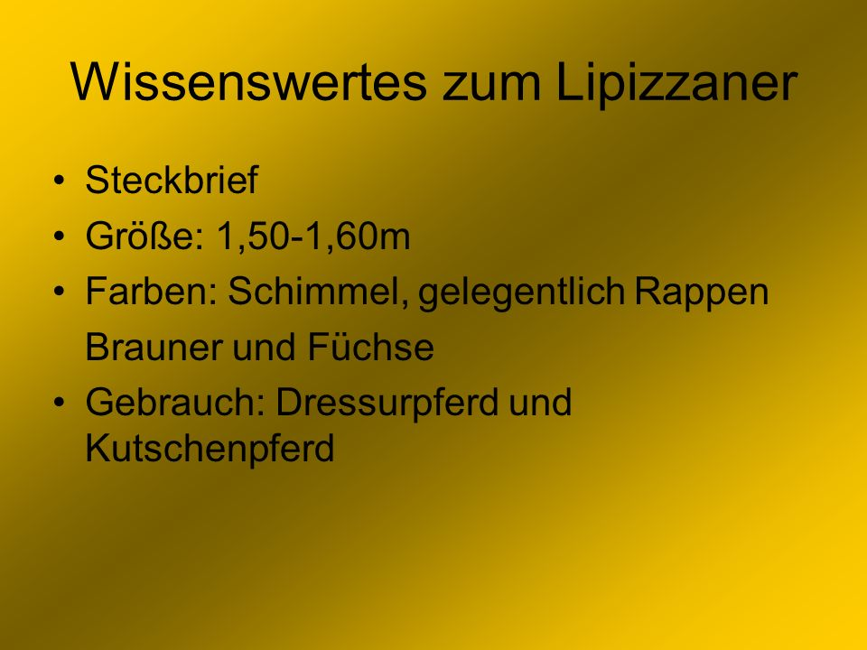 Wissenswertes zum Lipizzaner Steckbrief Größe: 1,50-1,60m Farben: Schimmel, gelegentlich Rappen Brauner und Füchse Gebrauch: Dressurpferd und Kutschen