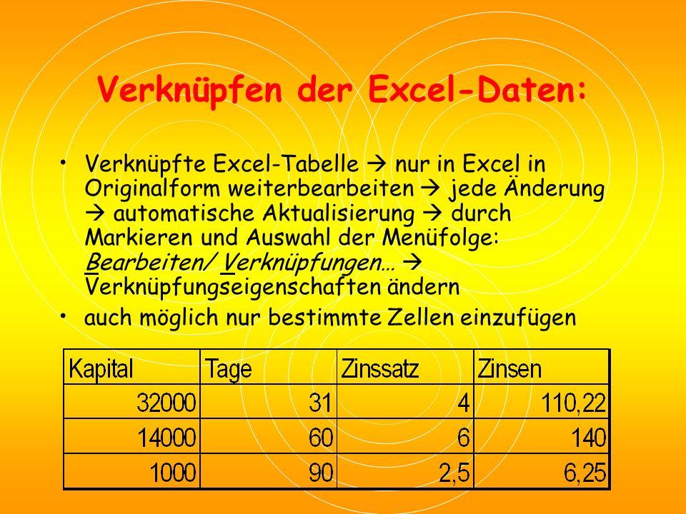 Verknüpfen der Excel-Daten: Verknüpfte Excel-Tabelle  nur in Excel in Originalform weiterbearbeiten  jede Änderung  automatische Aktualisierung  durch Markieren und Auswahl der Menüfolge: Bearbeiten/ Verknüpfungen…  Verknüpfungseigenschaften ändern auch möglich nur bestimmte Zellen einzufügen