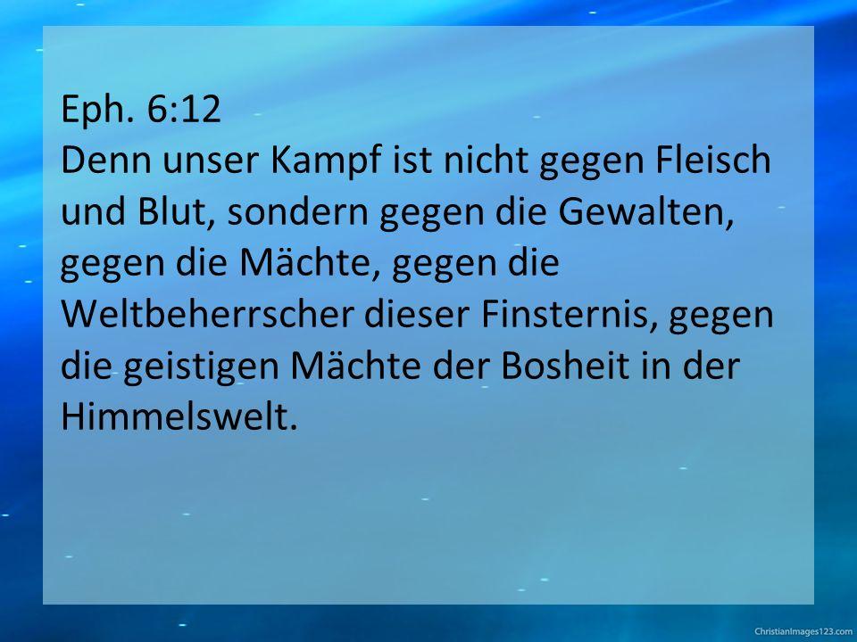 Eph. 6:12 Denn unser Kampf ist nicht gegen Fleisch und Blut, sondern gegen die Gewalten, gegen die Mächte, gegen die Weltbeherrscher dieser Finsternis