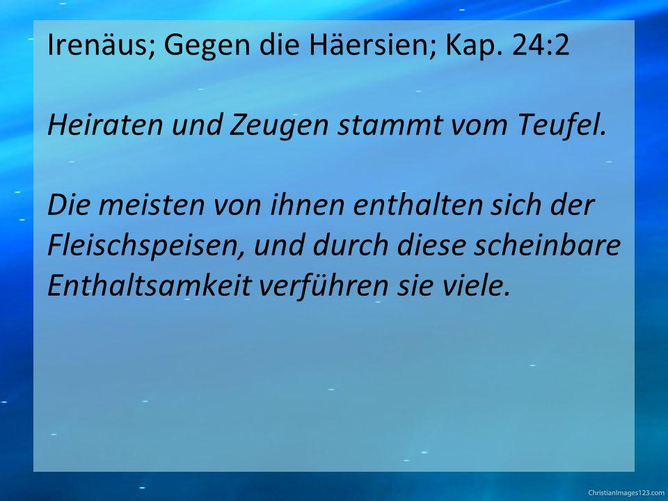 Irenäus; Gegen die Häersien; Kap. 24:2 Heiraten und Zeugen stammt vom Teufel.