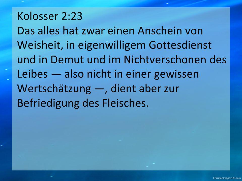 Kolosser 2:23 Das alles hat zwar einen Anschein von Weisheit, in eigenwilligem Gottesdienst und in Demut und im Nichtverschonen des Leibes — also nicht in einer gewissen Wertschätzung —, dient aber zur Befriedigung des Fleisches.