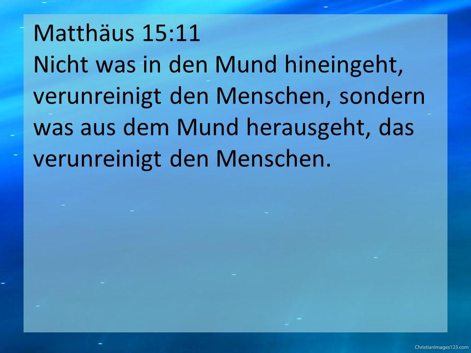 Matthäus 15:11 Nicht was in den Mund hineingeht, verunreinigt den Menschen, sondern was aus dem Mund herausgeht, das verunreinigt den Menschen.