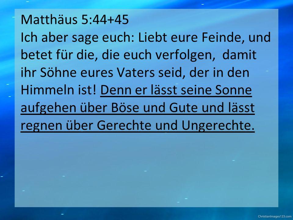 Matthäus 5:44+45 Ich aber sage euch: Liebt eure Feinde, und betet für die, die euch verfolgen, damit ihr Söhne eures Vaters seid, der in den Himmeln ist.