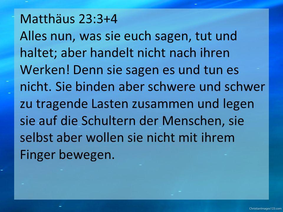 Matthäus 23:3+4 Alles nun, was sie euch sagen, tut und haltet; aber handelt nicht nach ihren Werken.