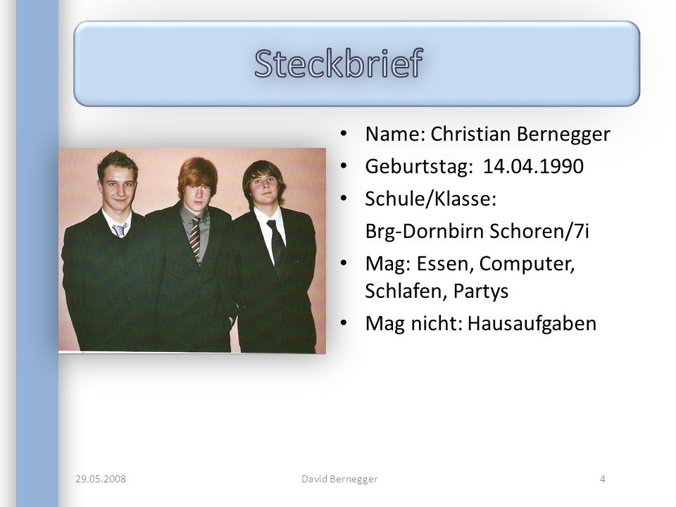 Name: Christian Bernegger Geburtstag: 14.04.1990 Schule/Klasse: Brg-Dornbirn Schoren/7i Mag: Essen, Computer, Schlafen, Partys Mag nicht: Hausaufgaben