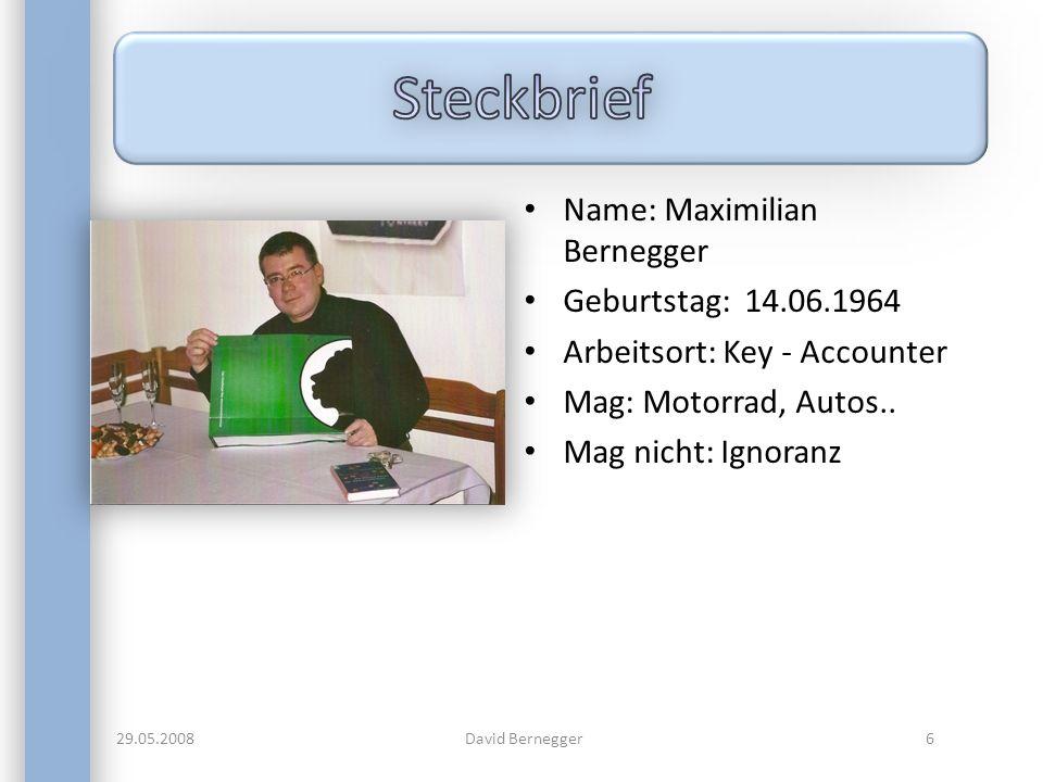 Name: Maximilian Bernegger Geburtstag: 14.06.1964 Arbeitsort: Key - Accounter Mag: Motorrad, Autos.. Mag nicht: Ignoranz 29.05.20086David Bernegger