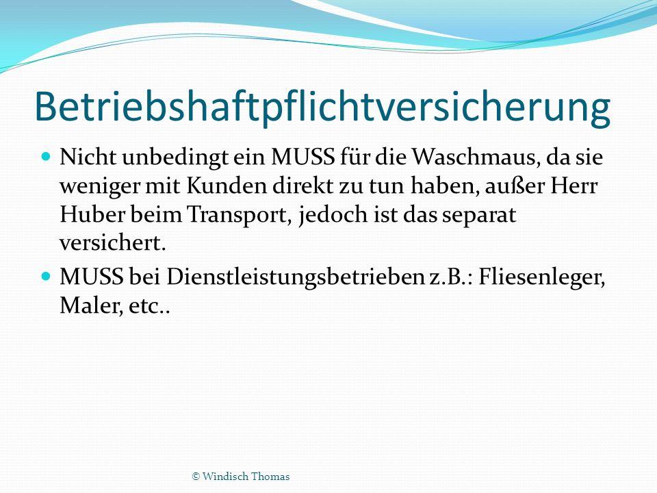 Betriebshaftpflichtversicherung Nicht unbedingt ein MUSS für die Waschmaus, da sie weniger mit Kunden direkt zu tun haben, außer Herr Huber beim Transport, jedoch ist das separat versichert.