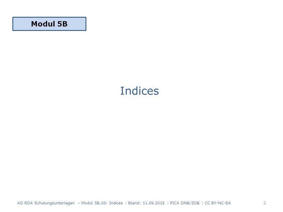 Indices Modul 5B 2 AG RDA Schulungsunterlagen – Modul 5B.03: Indices | Stand: 11.09.2015 | PICA DNB/ZDB | CC BY-NC-SA
