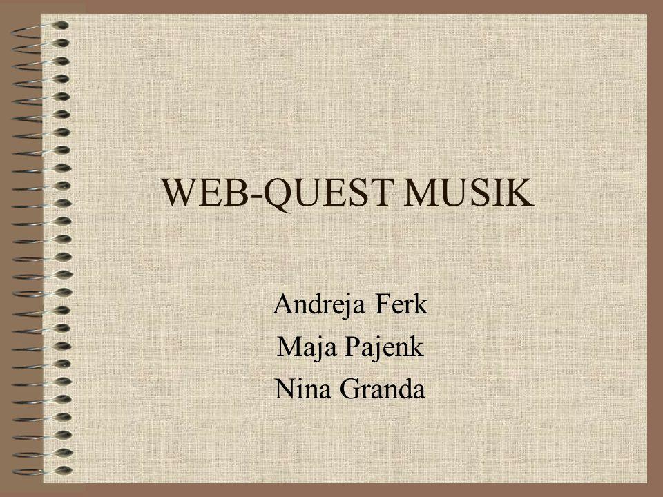WEB-QUEST MUSIK Andreja Ferk Maja Pajenk Nina Granda