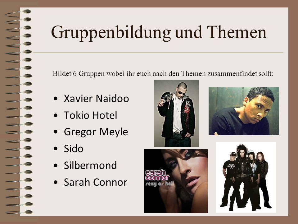 Gruppenbildung und Themen Bildet 6 Gruppen wobei ihr euch nach den Themen zusammenfindet sollt: Xavier Naidoo Tokio Hotel Gregor Meyle Sido Silbermond