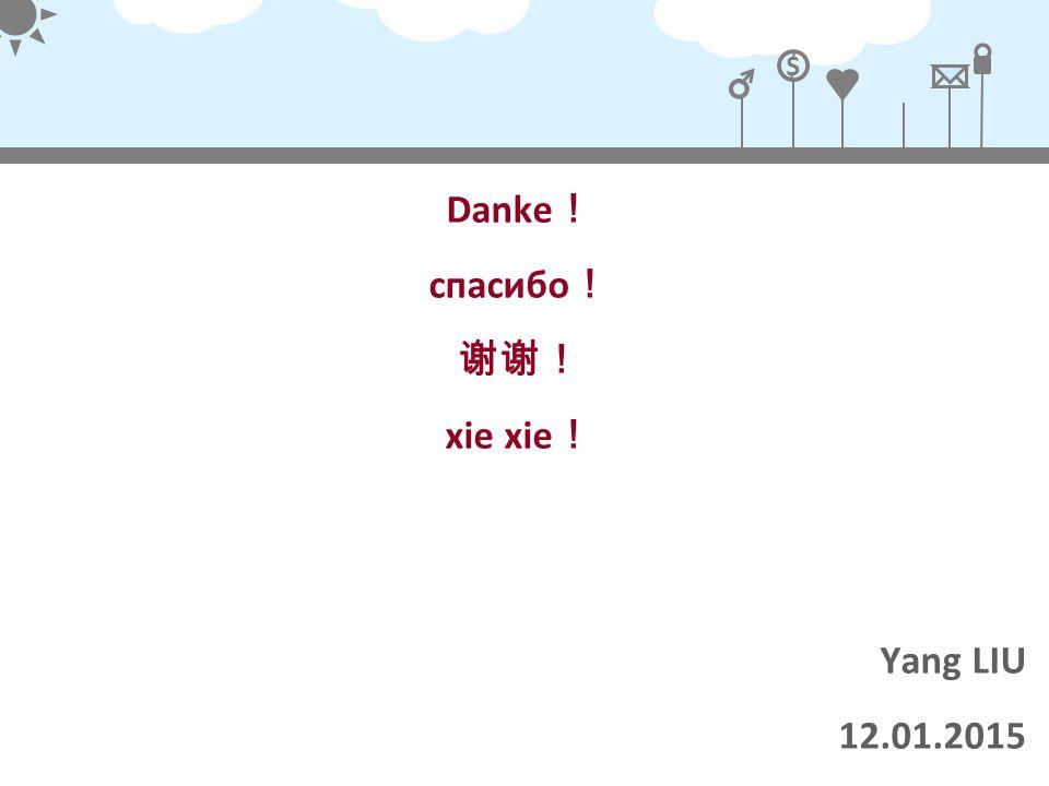 $ Danke ! спасибо ! 谢谢! xie xie ! Yang LIU 12.01.2015