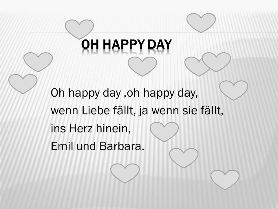 Oh happy day,oh happy day, wenn Liebe fällt, ja wenn sie fällt, ins Herz hinein, Emil und Barbara.