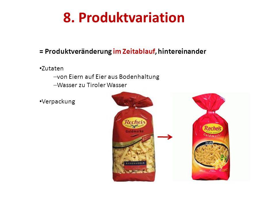 8. Produktvariation = Produktveränderung im Zeitablauf, hintereinander Zutaten  von Eiern auf Eier aus Bodenhaltung  Wasser zu Tiroler Wasser Verpac