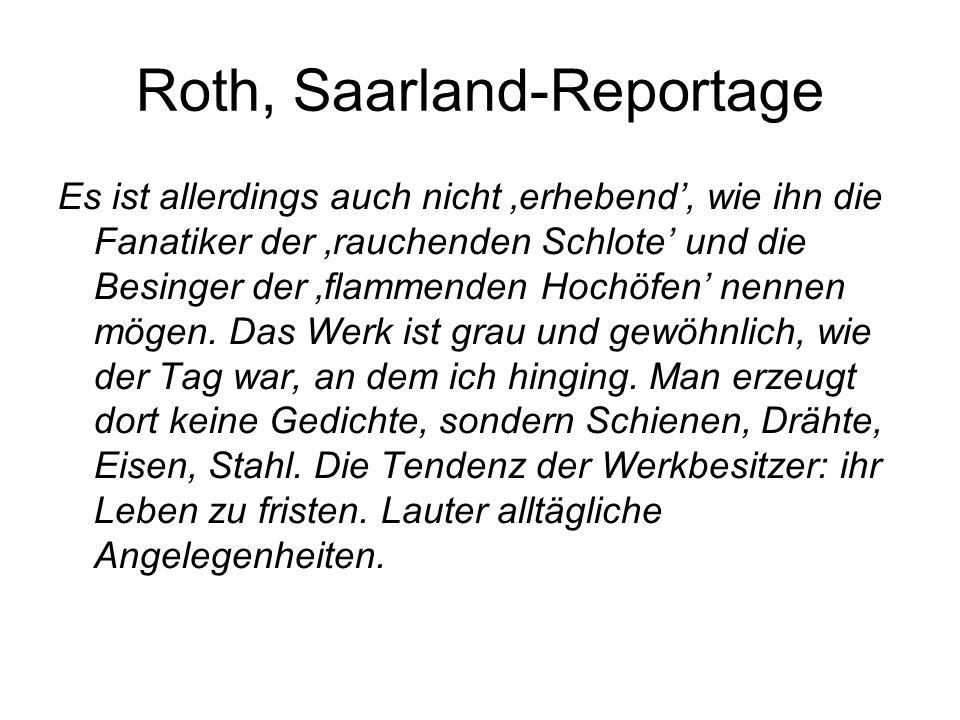 Roth, Saarland-Reportage Es ist allerdings auch nicht 'erhebend', wie ihn die Fanatiker der 'rauchenden Schlote' und die Besinger der 'flammenden Hochöfen' nennen mögen.