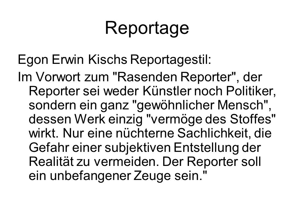 Reportage Egon Erwin Kischs Reportagestil: Im Vorwort zum Rasenden Reporter , der Reporter sei weder Künstler noch Politiker, sondern ein ganz gewöhnlicher Mensch , dessen Werk einzig vermöge des Stoffes wirkt.