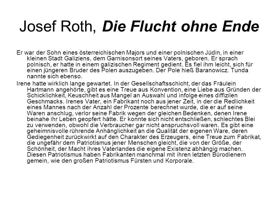 Josef Roth, Die Flucht ohne Ende Er war der Sohn eines österreichischen Majors und einer polnischen Jüdin, in einer kleinen Stadt Galiziens, dem Garnisonsort seines Vaters, geboren.