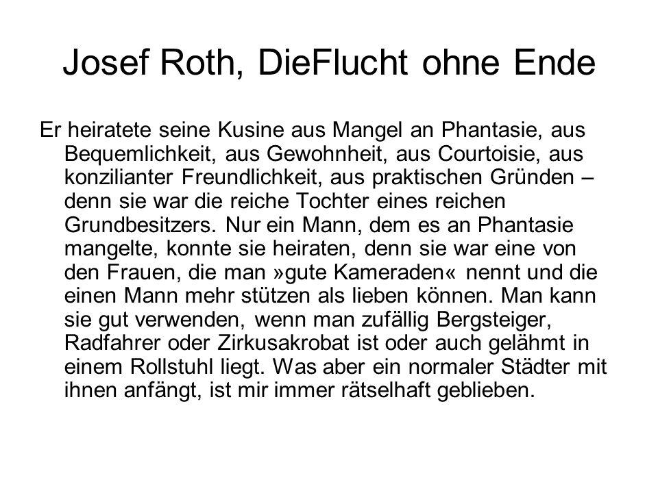 Josef Roth, DieFlucht ohne Ende Er heiratete seine Kusine aus Mangel an Phantasie, aus Bequemlichkeit, aus Gewohnheit, aus Courtoisie, aus konzilianter Freundlichkeit, aus praktischen Gründen – denn sie war die reiche Tochter eines reichen Grundbesitzers.