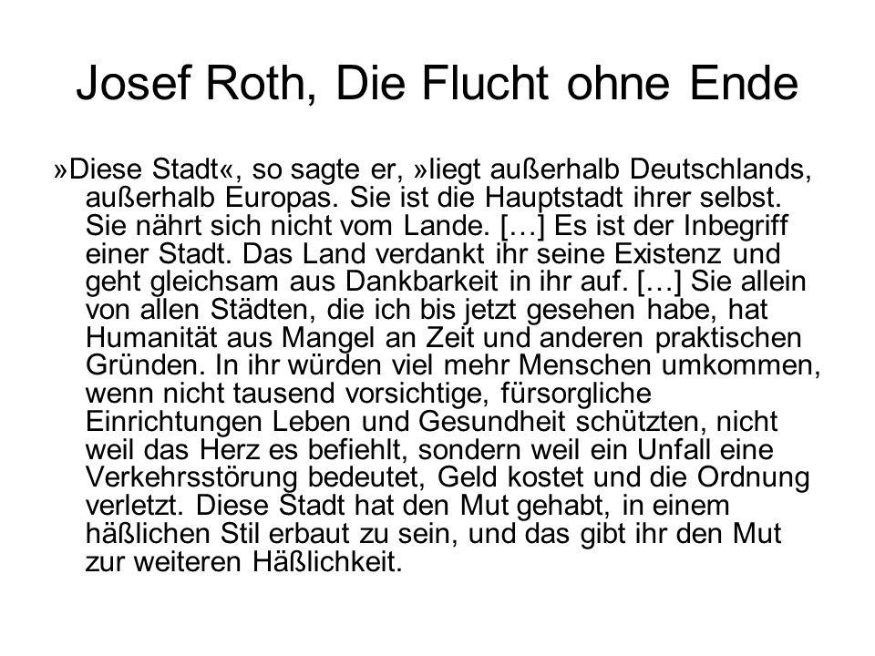 Josef Roth, Die Flucht ohne Ende »Diese Stadt«, so sagte er, »liegt außerhalb Deutschlands, außerhalb Europas. Sie ist die Hauptstadt ihrer selbst. Si