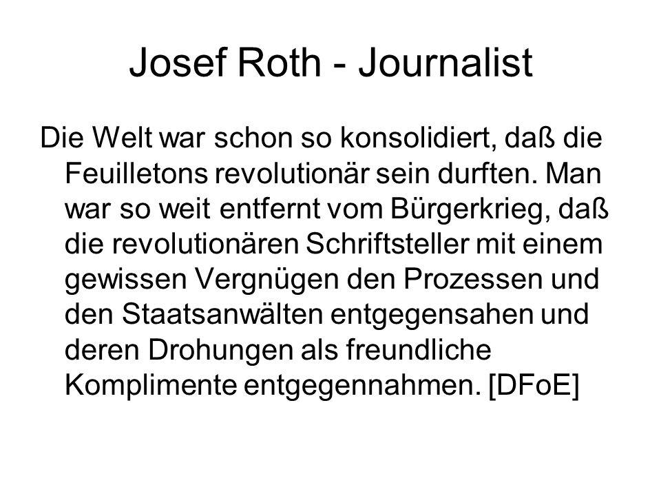 Josef Roth - Journalist Die Welt war schon so konsolidiert, daß die Feuilletons revolutionär sein durften. Man war so weit entfernt vom Bürgerkrieg, d
