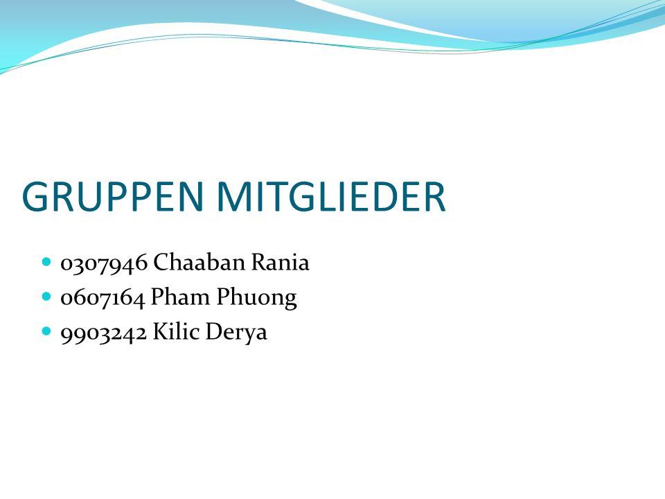GRUPPEN MITGLIEDER 0307946 Chaaban Rania 0607164 Pham Phuong 9903242 Kilic Derya