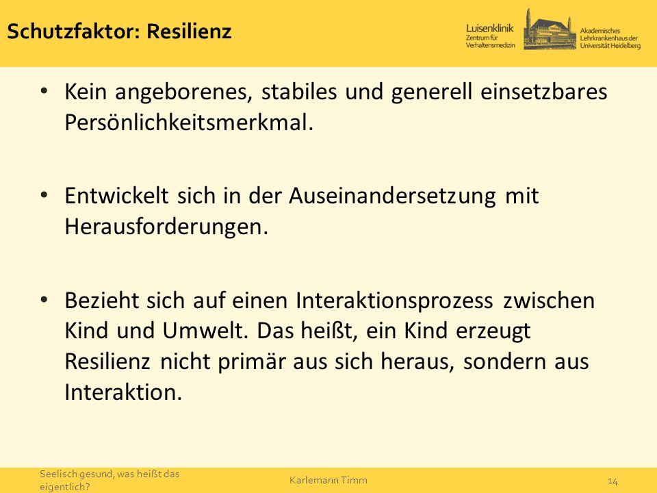 Schutzfaktor: Resilienz Kein angeborenes, stabiles und generell einsetzbares Persönlichkeitsmerkmal. Entwickelt sich in der Auseinandersetzung mit Her