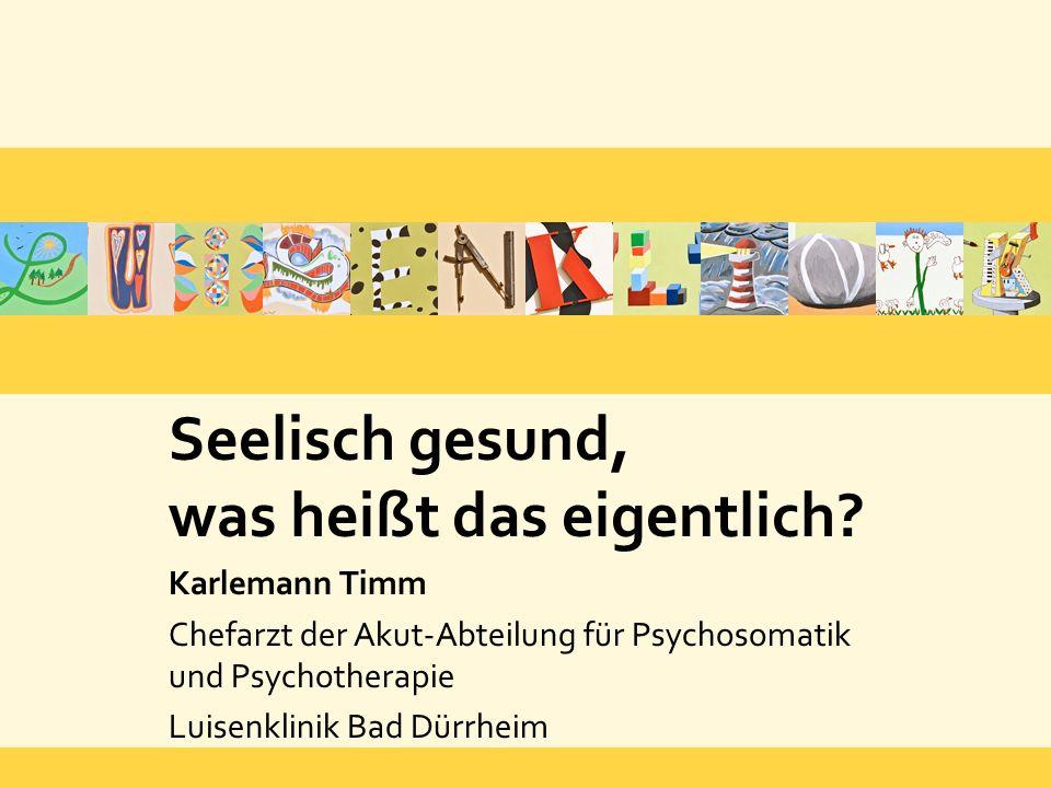 Seelisch gesund, was heißt das eigentlich? Karlemann Timm Chefarzt der Akut-Abteilung für Psychosomatik und Psychotherapie Luisenklinik Bad Dürrheim