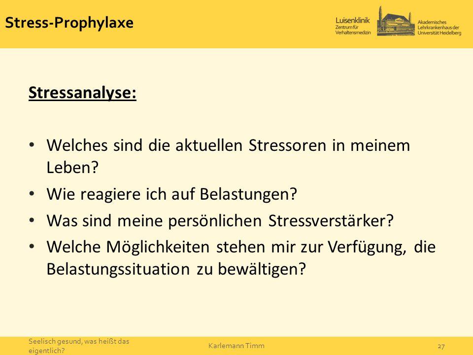 Stress-Prophylaxe Stressanalyse: Welches sind die aktuellen Stressoren in meinem Leben? Wie reagiere ich auf Belastungen? Was sind meine persönlichen