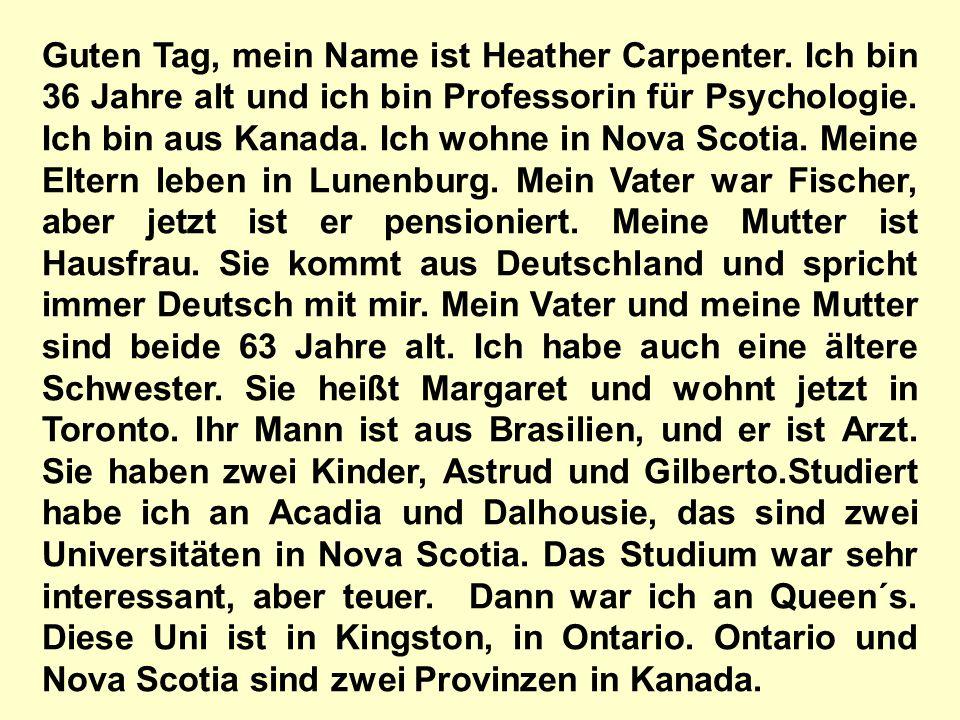 Guten Tag, mein Name ist Heather Carpenter. Ich bin 36 Jahre alt und ich bin Professorin für Psychologie. Ich bin aus Kanada. Ich wohne in Nova Scotia
