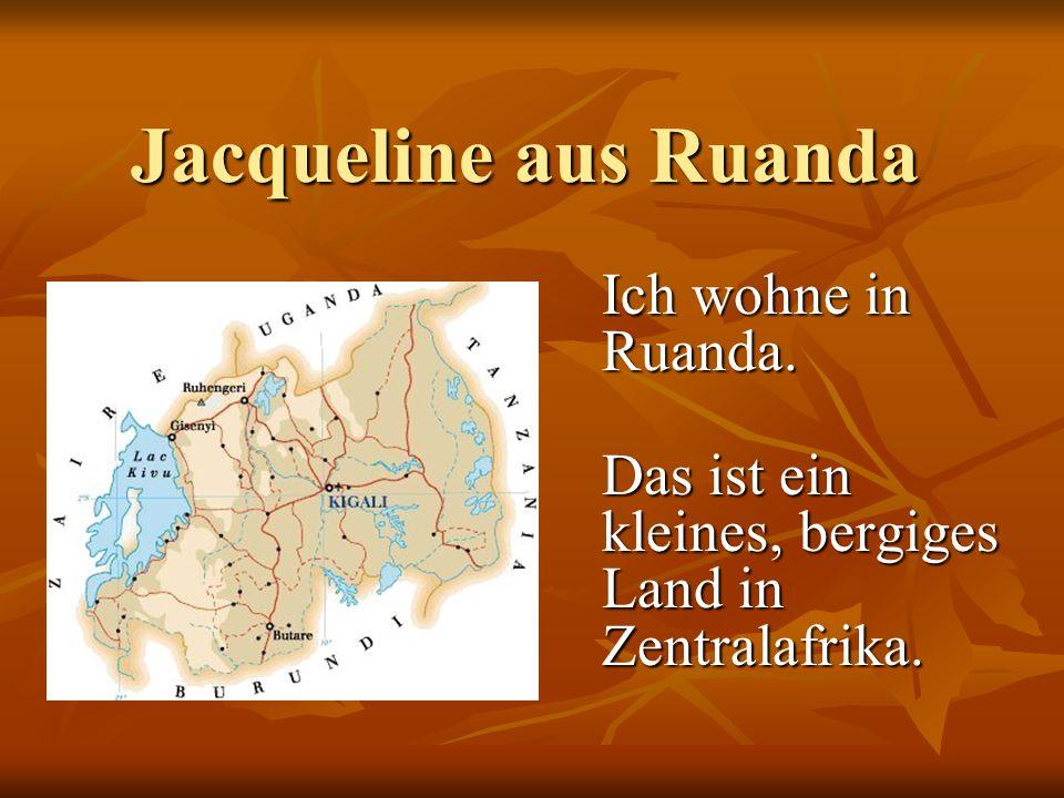 Jacqueline aus Ruanda Jacqueline aus Ruanda Ich wohne in Ruanda. Das ist ein kleines, bergiges Land in Zentralafrika.