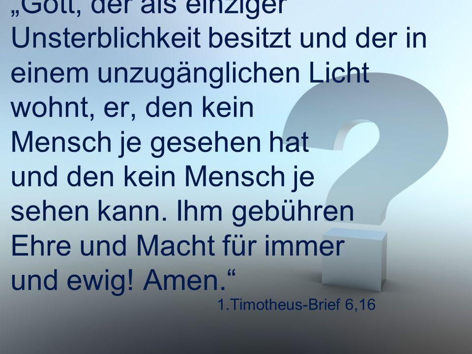 """1.Timotheus-Brief 6,16 """"Gott, der als einziger Unsterblichkeit besitzt und der in einem unzugänglichen Licht wohnt, er, den kein Mensch je gesehen hat"""