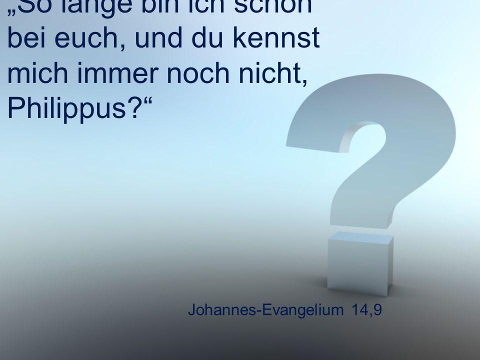 """Johannes-Evangelium 14,9 """"So lange bin ich schon bei euch, und du kennst mich immer noch nicht, Philippus?"""""""