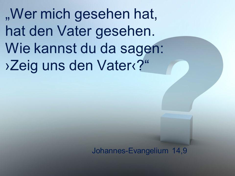 """Johannes-Evangelium 14,9 """"Wer mich gesehen hat, hat den Vater gesehen. Wie kannst du da sagen: ›Zeig uns den Vater‹?"""""""