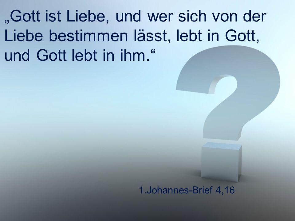 """1.Johannes-Brief 4,16 """"Gott ist Liebe, und wer sich von der Liebe bestimmen lässt, lebt in Gott, und Gott lebt in ihm."""""""