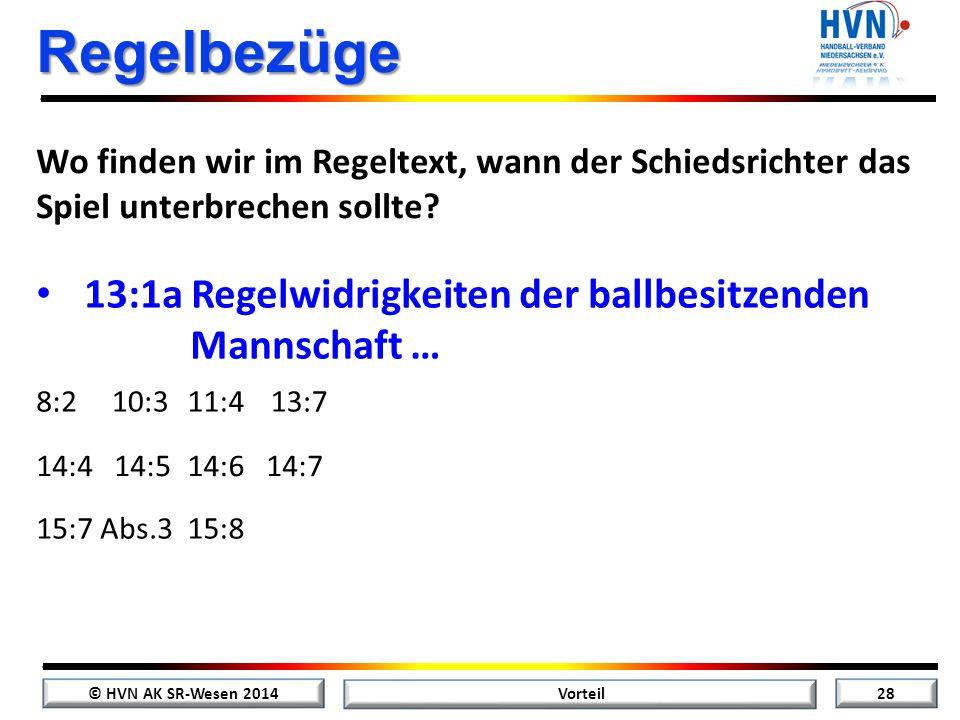 © HVN AK SR-Wesen 2014 27 Vorteil Regelbezüge Wo finden wir im Regeltext, wann der Schiedsrichter das Spiel unterbrechen sollte? 13:1a Regelwidrigkeit