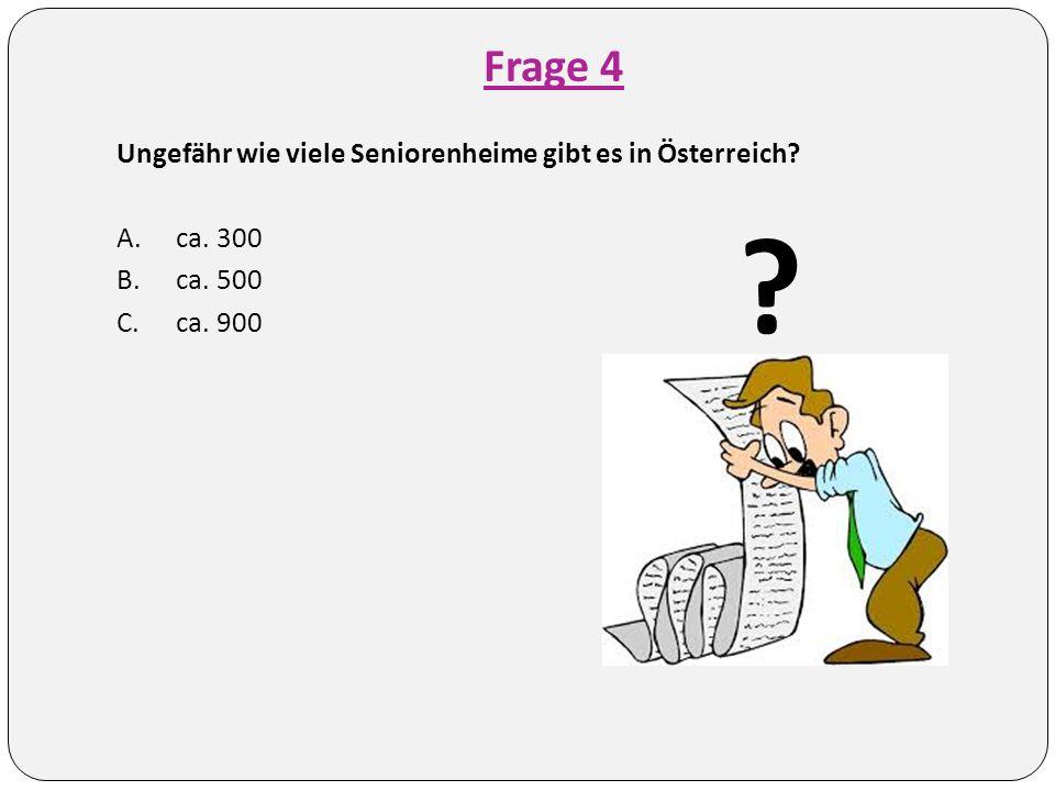 Frage 4 Ungefähr wie viele Seniorenheime gibt es in Österreich? A.ca. 300 B.ca. 500 C.ca. 900 ?