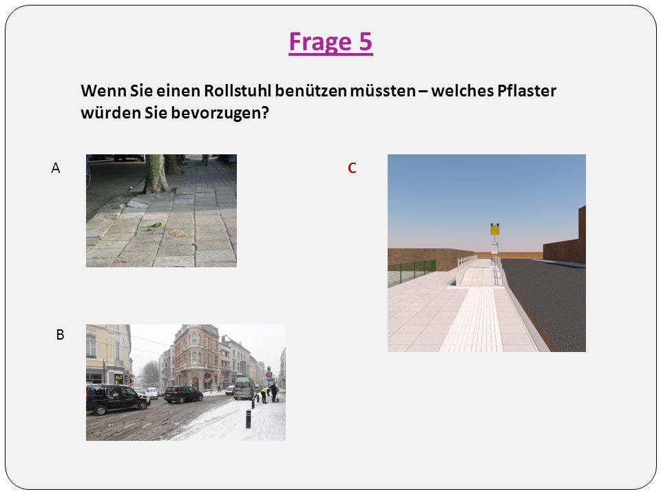 Frage 5 Wenn Sie einen Rollstuhl benützen müssten – welches Pflaster würden Sie bevorzugen? A B C