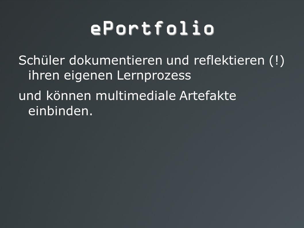 ePortfolio Schüler dokumentieren und reflektieren (!) ihren eigenen Lernprozess und können multimediale Artefakte einbinden.