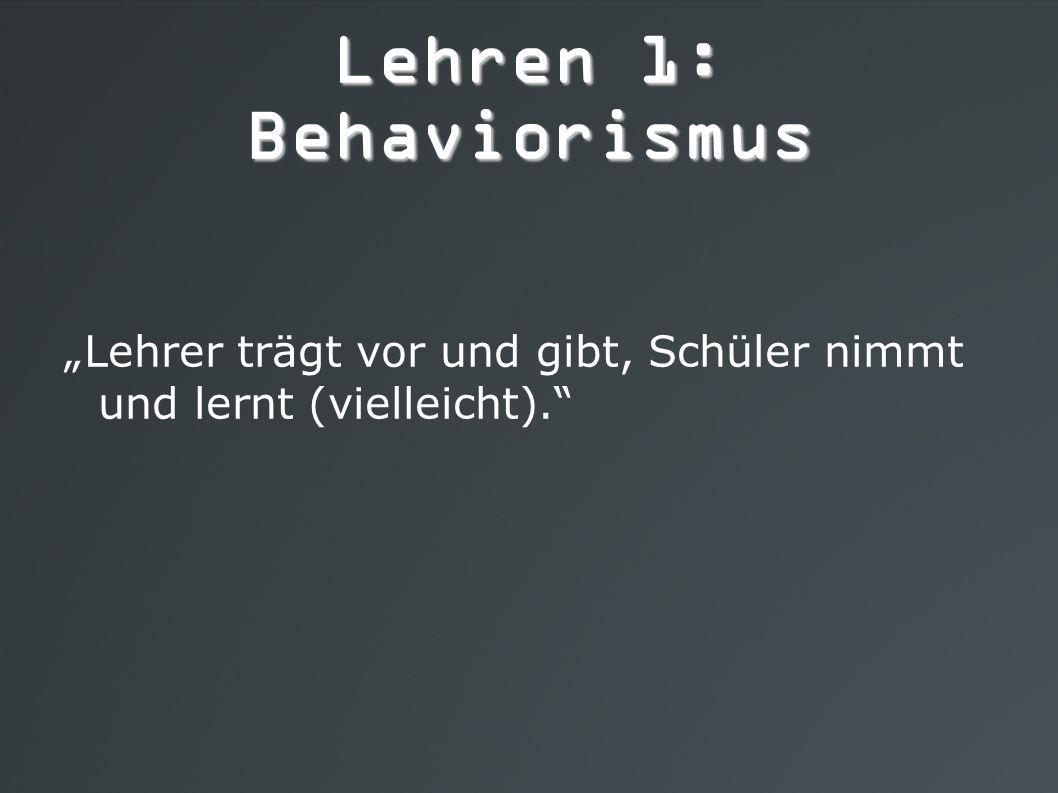 """Lehren 1: Behaviorismus """"Lehrer trägt vor und gibt, Schüler nimmt und lernt (vielleicht)."""