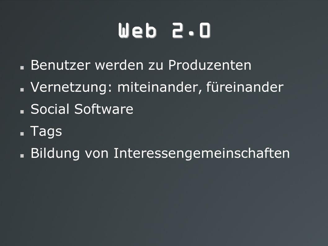 Web 2.0 Benutzer werden zu Produzenten Vernetzung: miteinander, füreinander Social Software Tags Bildung von Interessengemeinschaften