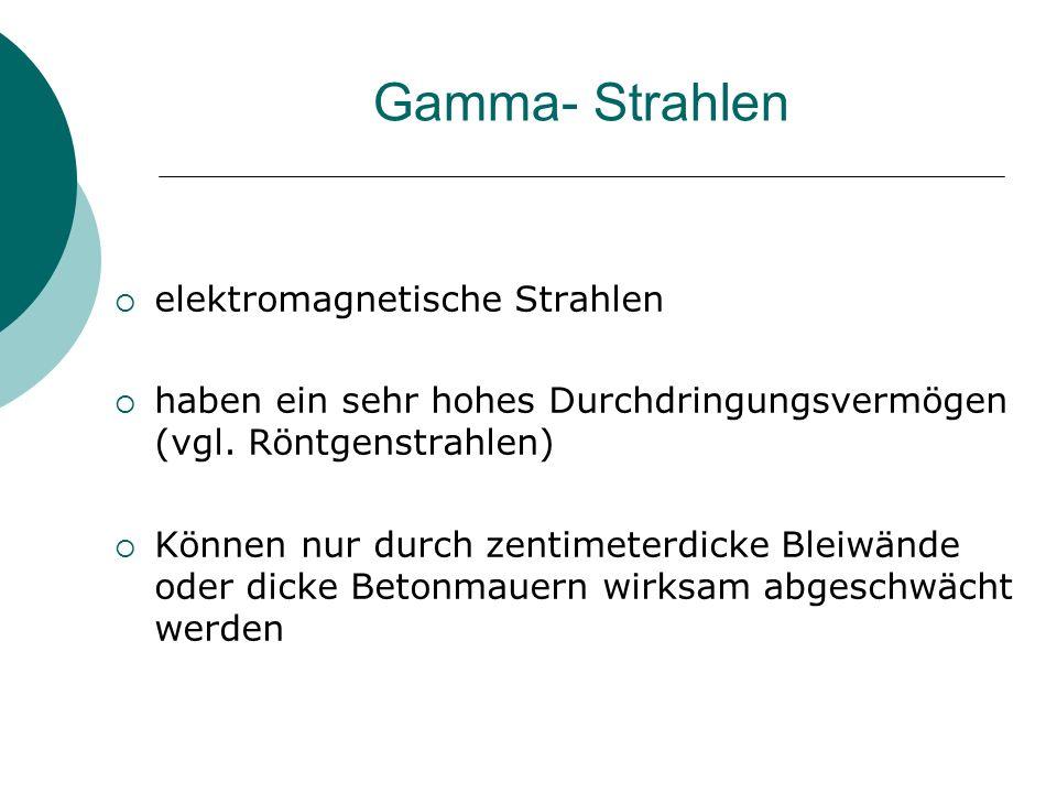 Gamma- Strahlen  elektromagnetische Strahlen  haben ein sehr hohes Durchdringungsvermögen (vgl. Röntgenstrahlen)  Können nur durch zentimeterdicke