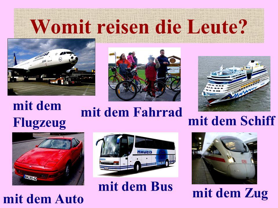 Womit reisen die Leute? mit dem Bus mit dem Auto mit dem Flugzeug mit dem Zug mit dem Schiff mit dem Fahrrad