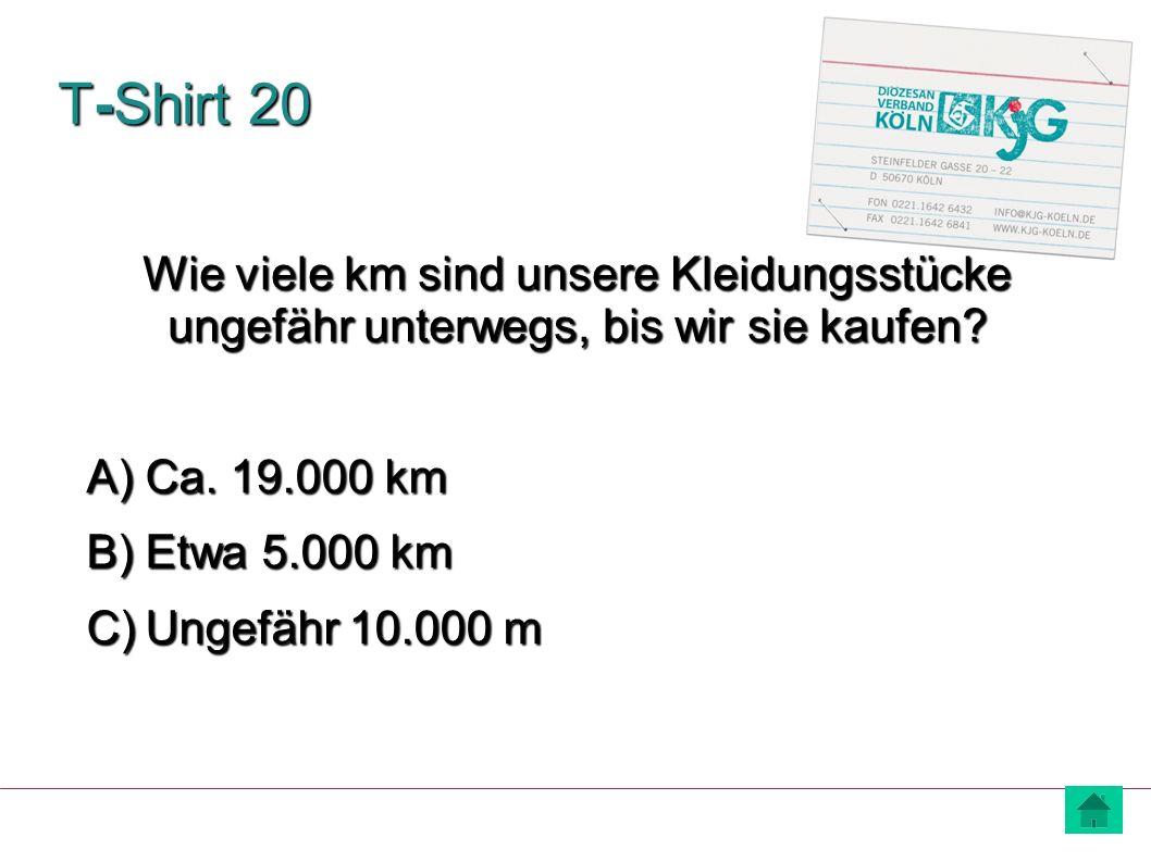 T-Shirt 20 A) Ca. 19.000 km B) Etwa 5.000 km C) Ungefähr 10.000 m Wie viele km sind unsere Kleidungsstücke ungefähr unterwegs, bis wir sie kaufen?