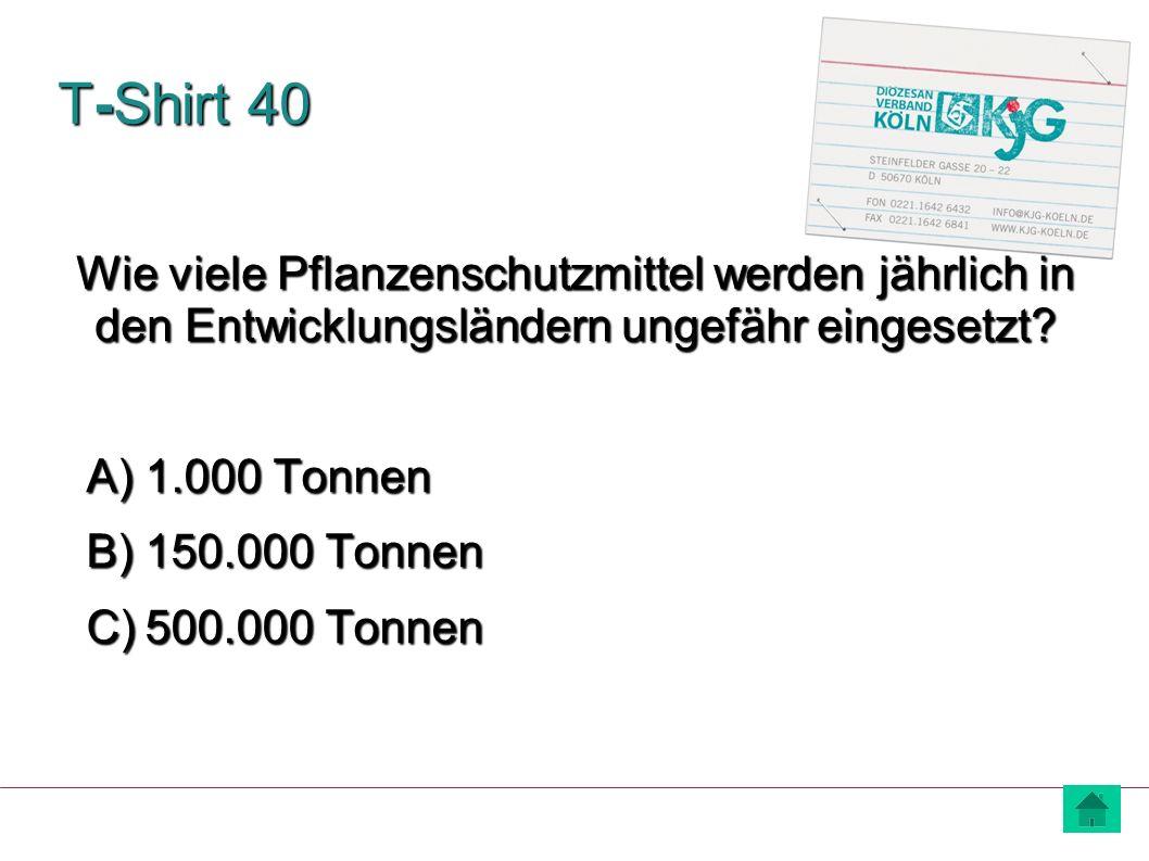 T-Shirt 40 A) 1.000 Tonnen B) 150.000 Tonnen C) 500.000 Tonnen Wie viele Pflanzenschutzmittel werden jährlich in den Entwicklungsländern ungefähr eing